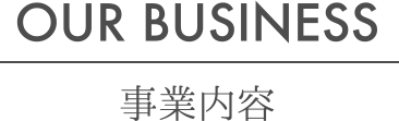 事業内容 - OUR BUSINESS